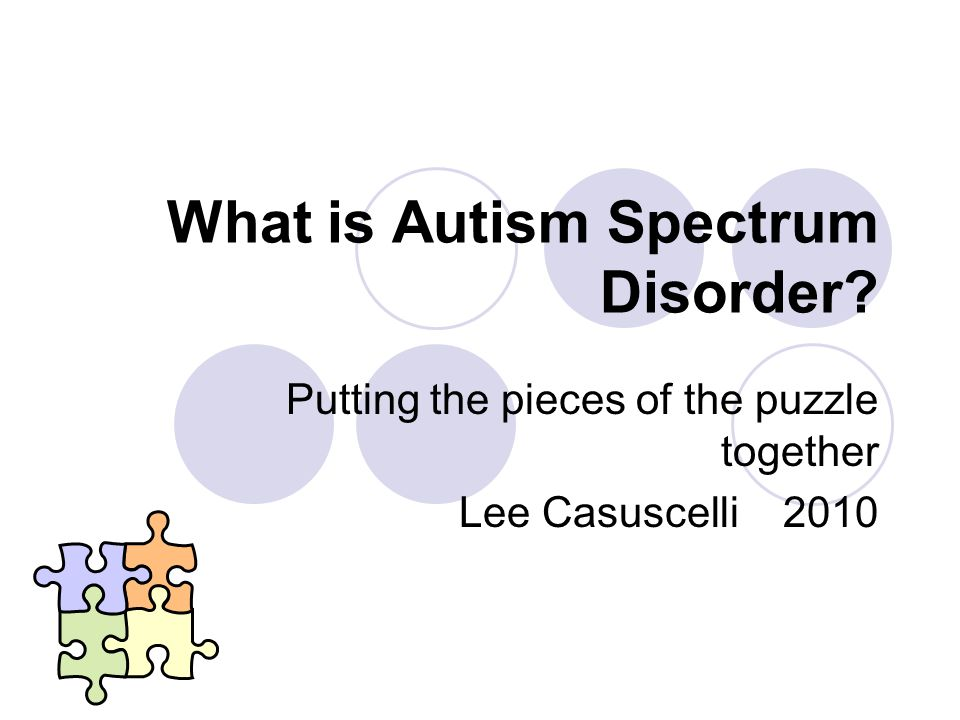 What is Autism Spectrum Disorder Putting the pieces of the puzzle together Lee Casuscelli 2010