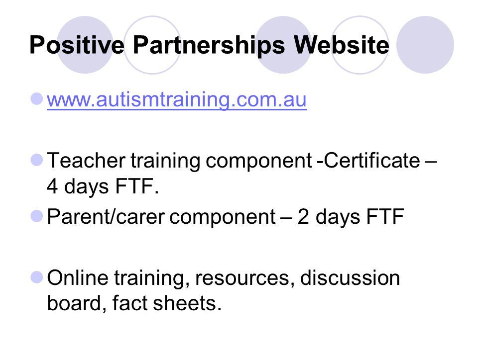 Positive Partnerships Website www.autismtraining.com.au Teacher training component -Certificate – 4 days FTF.