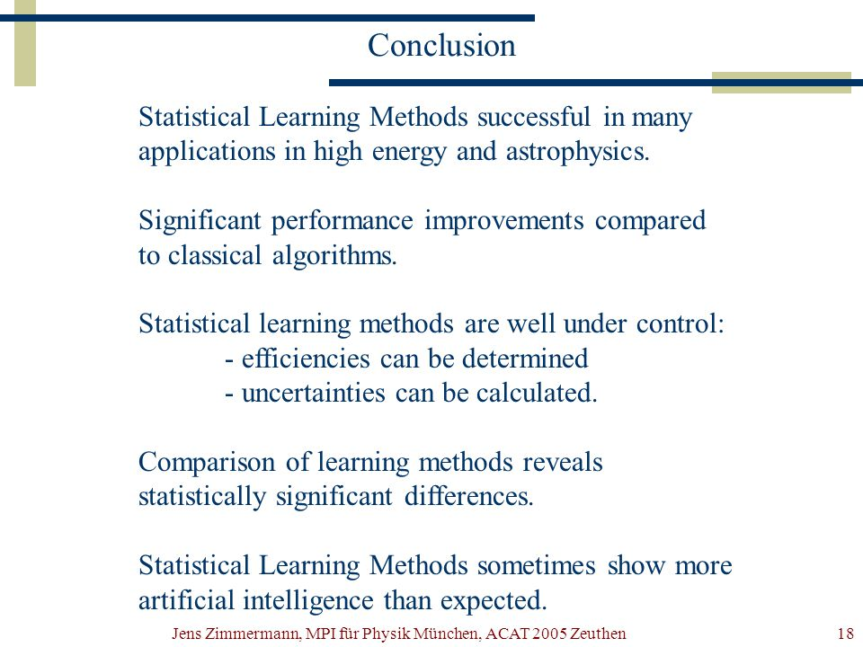 Jens Zimmermann, MPI für Physik München, ACAT 2005 Zeuthen18 Conclusion Statistical Learning Methods successful in many applications in high energy and astrophysics.