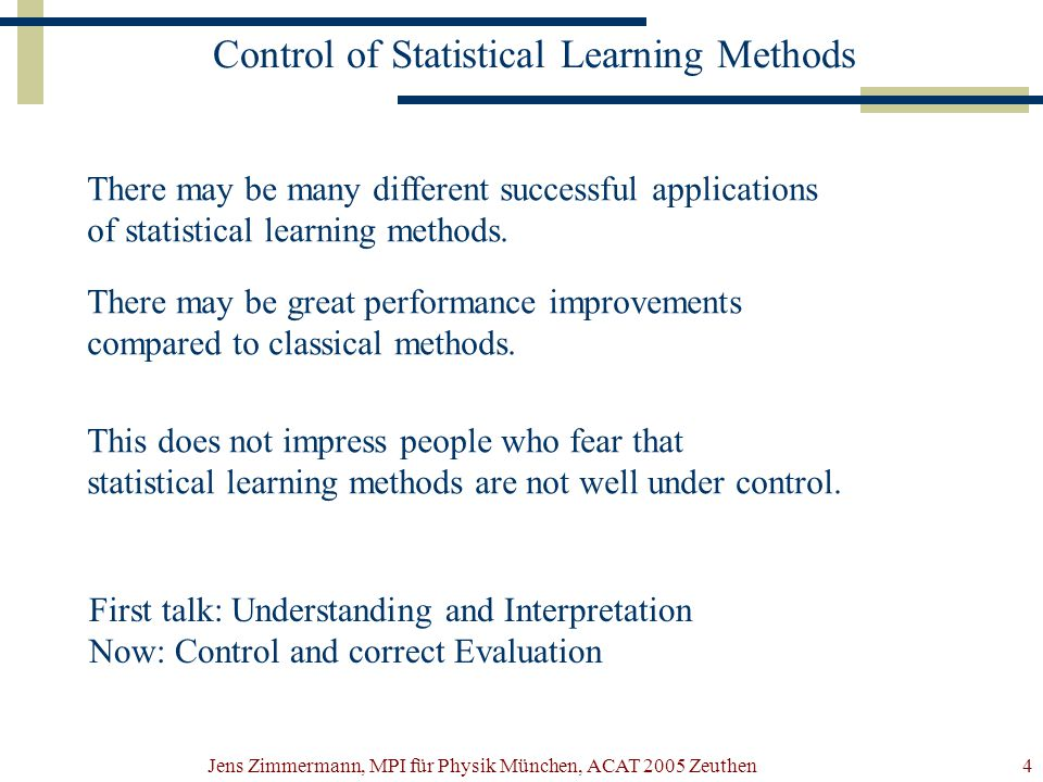 Jens Zimmermann, MPI für Physik München, ACAT 2005 Zeuthen4 Control of Statistical Learning Methods There may be many different successful applications of statistical learning methods.