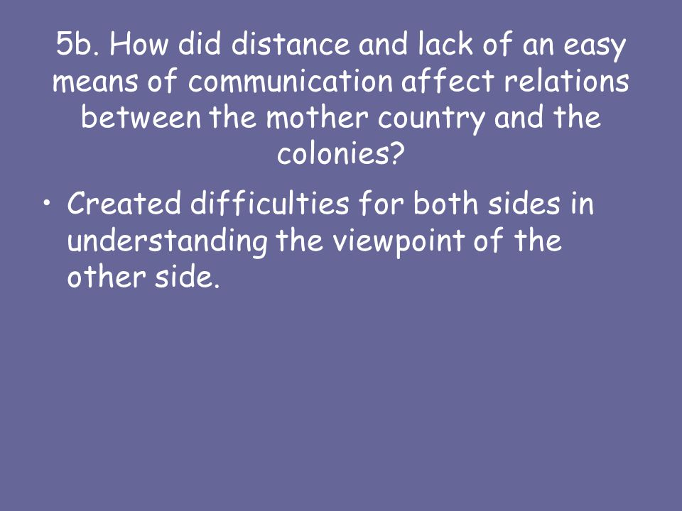 5b. How did distance and lack of an easy means of communication affect relations between the mother country and the colonies? Created difficulties for