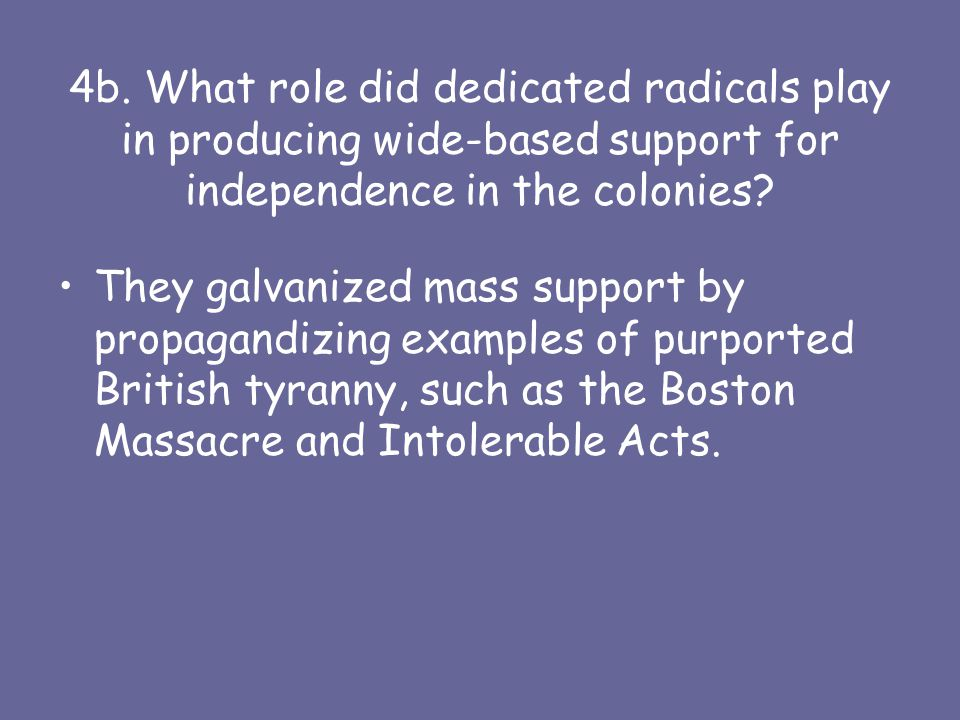 4b. What role did dedicated radicals play in producing wide-based support for independence in the colonies? They galvanized mass support by propagandi