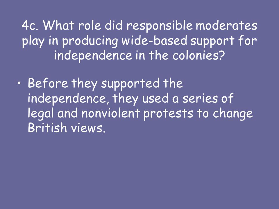4c. What role did responsible moderates play in producing wide-based support for independence in the colonies? Before they supported the independence,