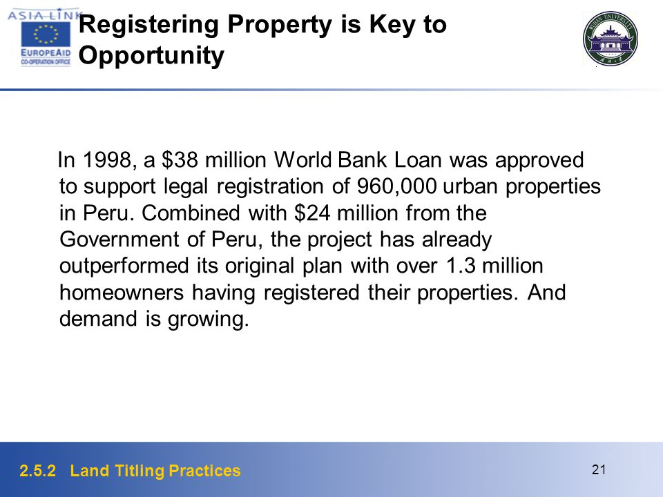 2.5.2 Land Titling Practices 21 Registering Property is Key to Opportunity In 1998, a $38 million World Bank Loan was approved to support legal regist