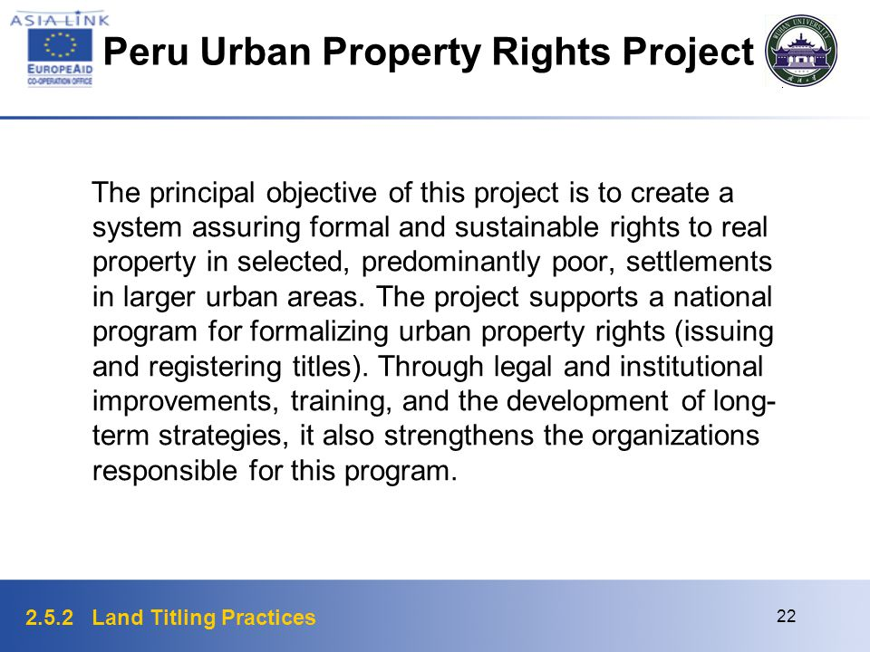 2.5.2 Land Titling Practices 22 Peru Urban Property Rights Project The principal objective of this project is to create a system assuring formal and s