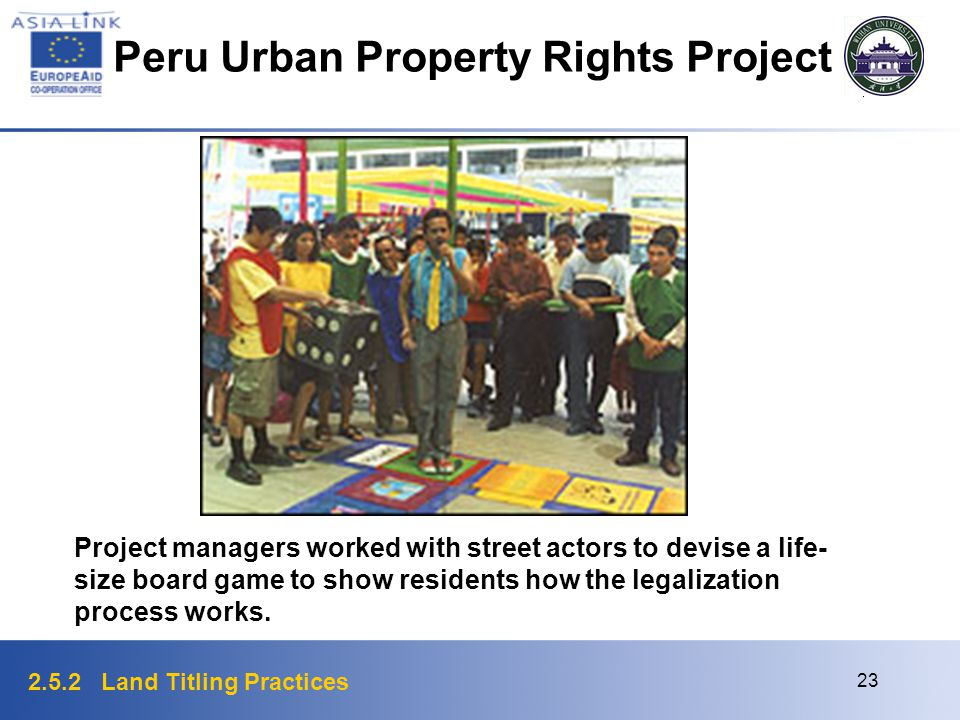2.5.2 Land Titling Practices 23 Project managers worked with street actors to devise a life- size board game to show residents how the legalization pr