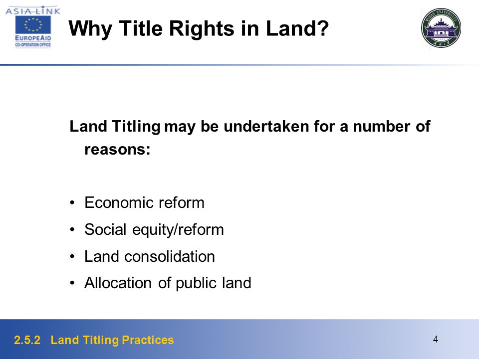 2.5.2 Land Titling Practices 4 Why Title Rights in Land? Land Titling may be undertaken for a number of reasons: Economic reform Social equity/reform