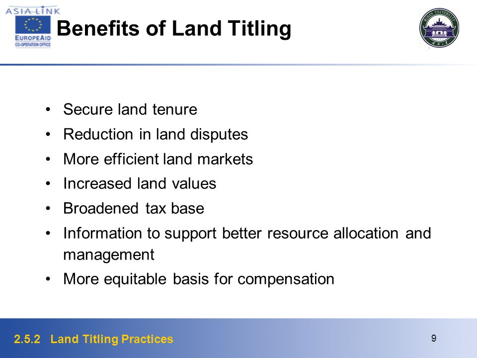 2.5.2 Land Titling Practices 9 Benefits of Land Titling Secure land tenure Reduction in land disputes More efficient land markets Increased land value