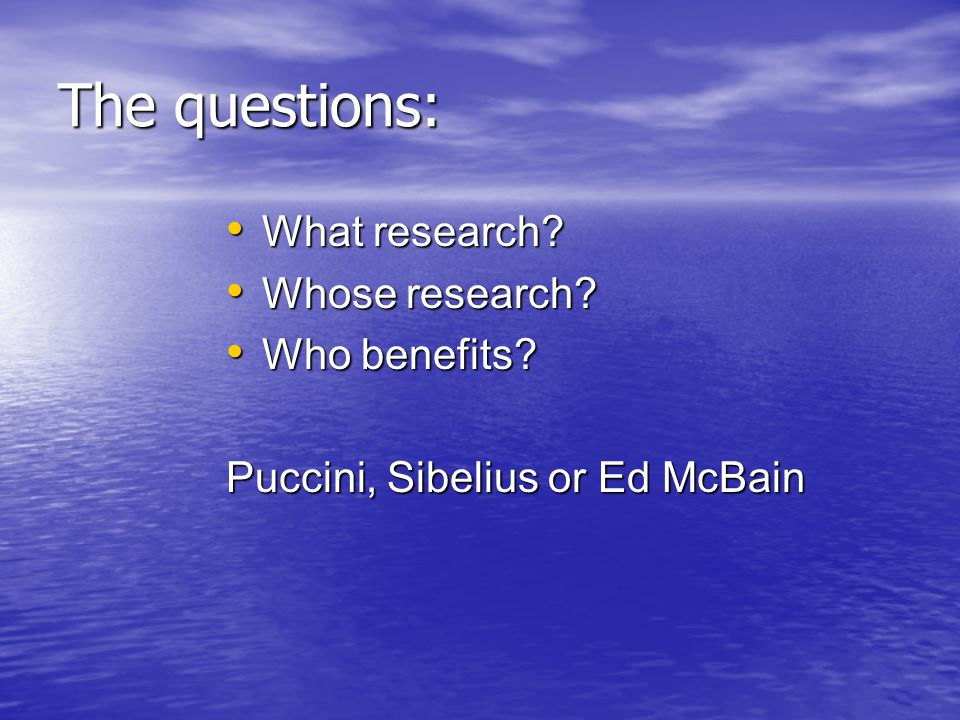 The questions: What research. What research. Whose research.