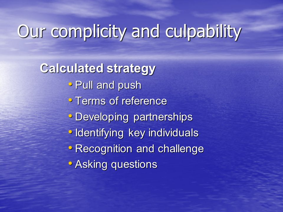 Our complicity and culpability Calculated strategy Pull and push Pull and push Terms of reference Terms of reference Developing partnerships Developing partnerships Identifying key individuals Identifying key individuals Recognition and challenge Recognition and challenge Asking questions Asking questions