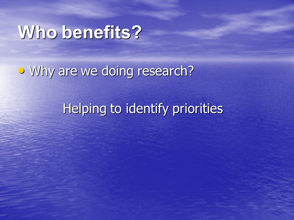 Who benefits. Why are we doing research. Why are we doing research.