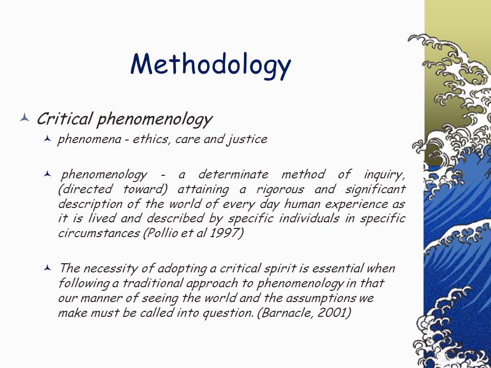 Methodology Critical phenomenology phenomena - ethics, care and justice phenomenology - a determinate method of inquiry, (directed toward) attaining a rigorous and significant description of the world of every day human experience as it is lived and described by specific individuals in specific circumstances (Pollio et al 1997) The necessity of adopting a critical spirit is essential when following a traditional approach to phenomenology in that our manner of seeing the world and the assumptions we make must be called into question.