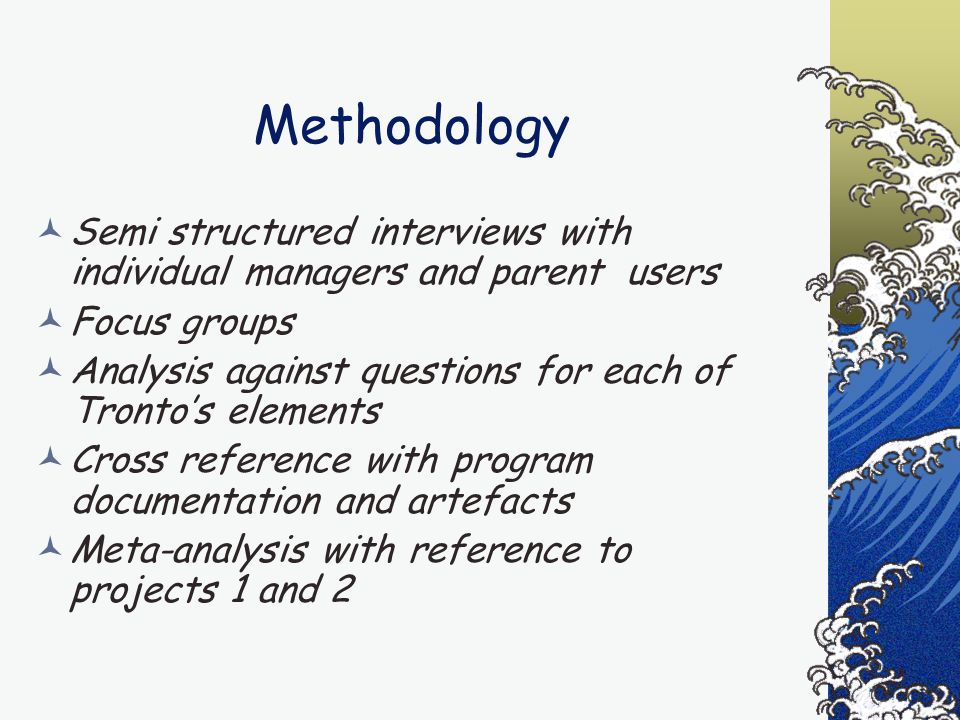 Methodology Semi structured interviews with individual managers and parent users Focus groups Analysis against questions for each of Tronto's elements Cross reference with program documentation and artefacts Meta-analysis with reference to projects 1 and 2