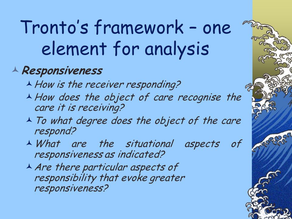Tronto's framework – one element for analysis Responsiveness How is the receiver responding.