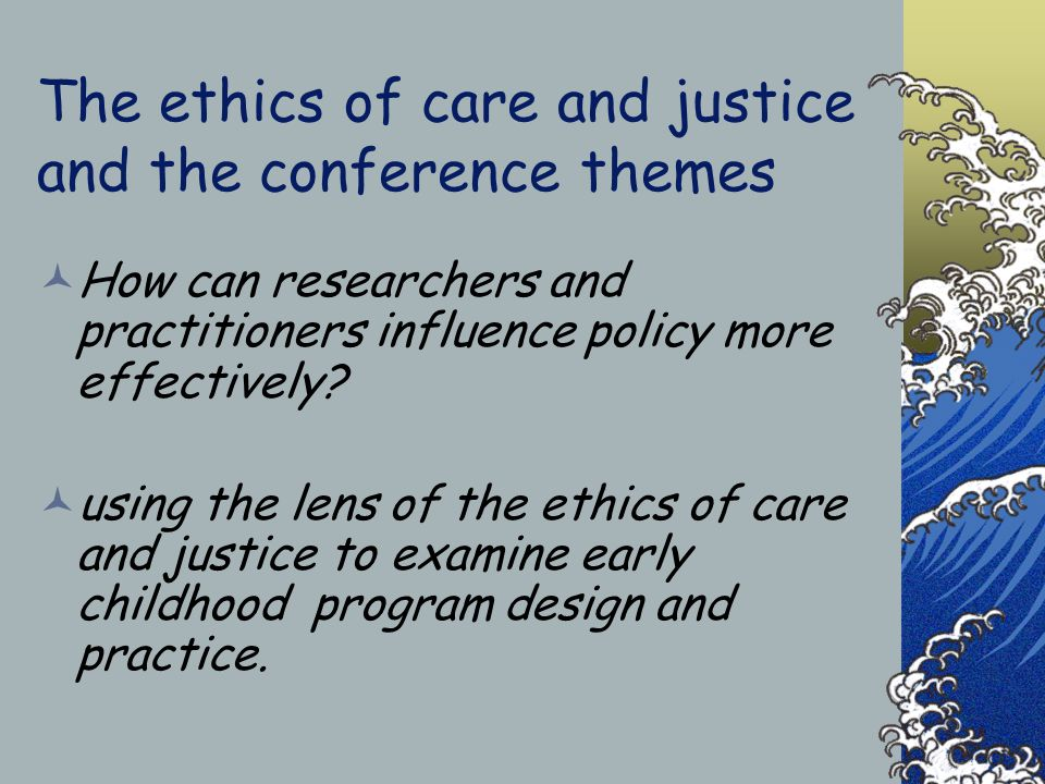 The ethics of care and justice and the conference themes How can researchers and practitioners influence policy more effectively.