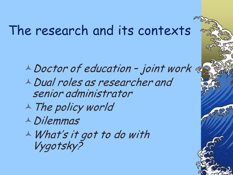 The research and its contexts Doctor of education – joint work Dual roles as researcher and senior administrator The policy world Dilemmas What's it got to do with Vygotsky