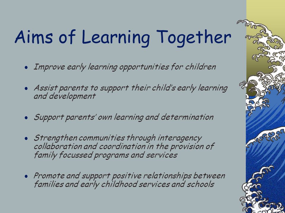 Aims of Learning Together  Improve early learning opportunities for children  Assist parents to support their child's early learning and development  Support parents' own learning and determination  Strengthen communities through interagency collaboration and coordination in the provision of family focussed programs and services  Promote and support positive relationships between families and early childhood services and schools
