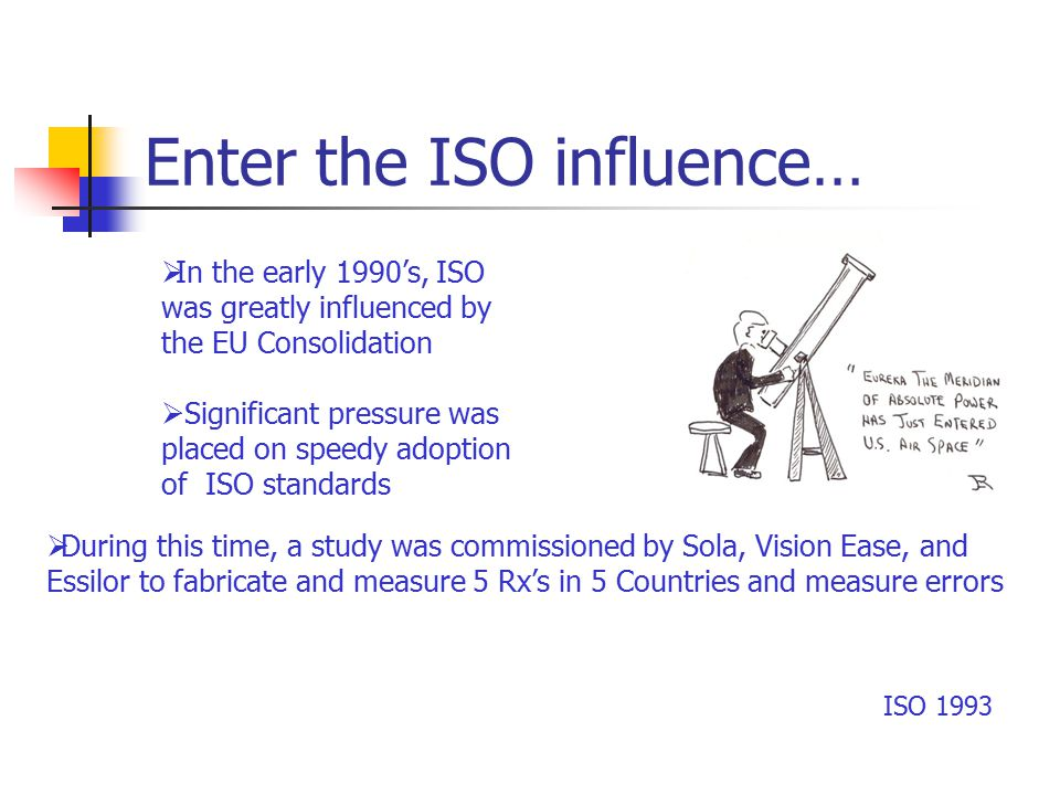 Enter the ISO influence… ISO 1993  In the early 1990's, ISO was greatly influenced by the EU Consolidation  Significant pressure was placed on speedy adoption of ISO standards  During this time, a study was commissioned by Sola, Vision Ease, and Essilor to fabricate and measure 5 Rx's in 5 Countries and measure errors