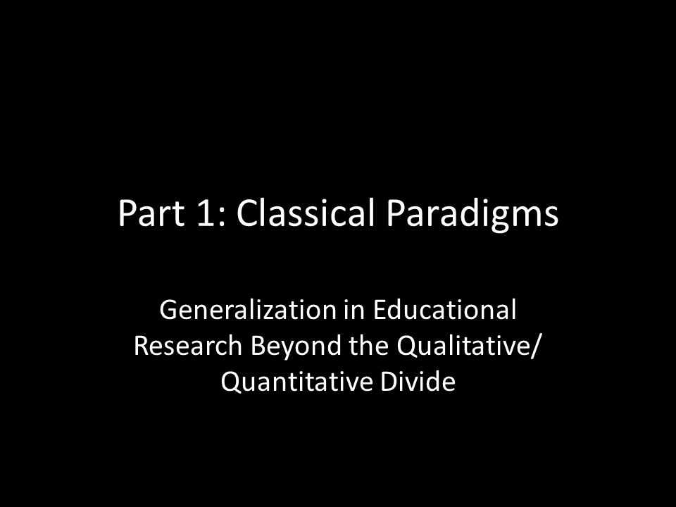 Part 1: Classical Paradigms Generalization in Educational Research Beyond the Qualitative/ Quantitative Divide