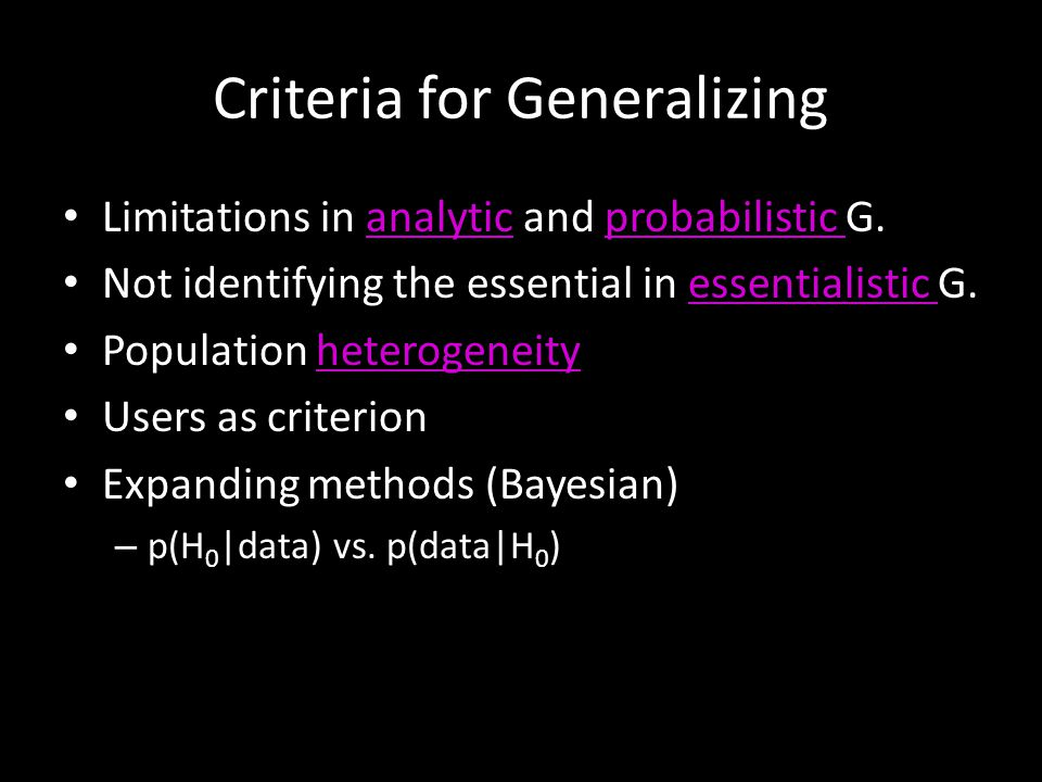 Criteria for Generalizing Limitations in analytic and probabilistic G.analyticprobabilistic Not identifying the essential in essentialistic G.essentialistic Population heterogeneityheterogeneity Users as criterion Expanding methods (Bayesian) – p(H 0 |data) vs.