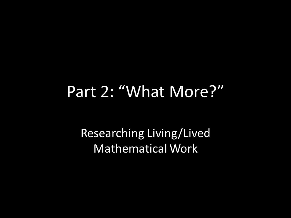 Part 2: What More? Researching Living/Lived Mathematical Work
