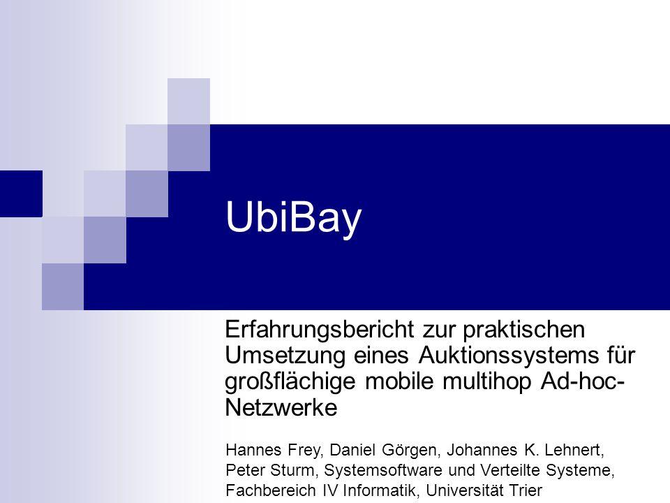 UbiBay Erfahrungsbericht zur praktischen Umsetzung eines Auktionssystems für großflächige mobile multihop Ad-hoc- Netzwerke Hannes Frey, Daniel Görgen