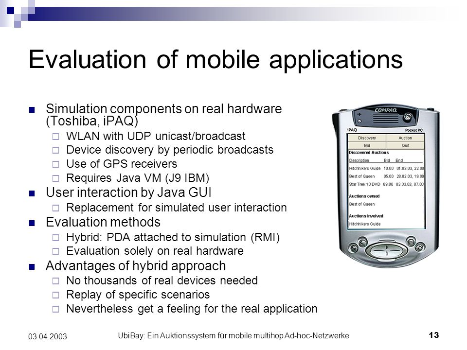 UbiBay: Ein Auktionssystem für mobile multihop Ad-hoc-Netzwerke13 03.04.2003 Evaluation of mobile applications Simulation components on real hardware (Toshiba, iPAQ)  WLAN with UDP unicast/broadcast  Device discovery by periodic broadcasts  Use of GPS receivers  Requires Java VM (J9 IBM) User interaction by Java GUI  Replacement for simulated user interaction Evaluation methods  Hybrid: PDA attached to simulation (RMI)  Evaluation solely on real hardware Advantages of hybrid approach  No thousands of real devices needed  Replay of specific scenarios  Nevertheless get a feeling for the real application