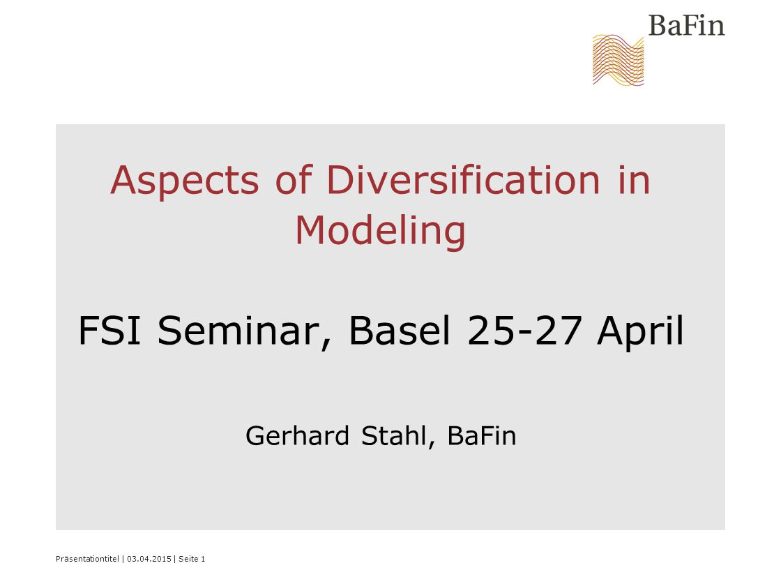 Präsentationtitel | 03.04.2015 | Seite 1 Aspects of Diversification in Modeling FSI Seminar, Basel 25-27 April Gerhard Stahl, BaFin