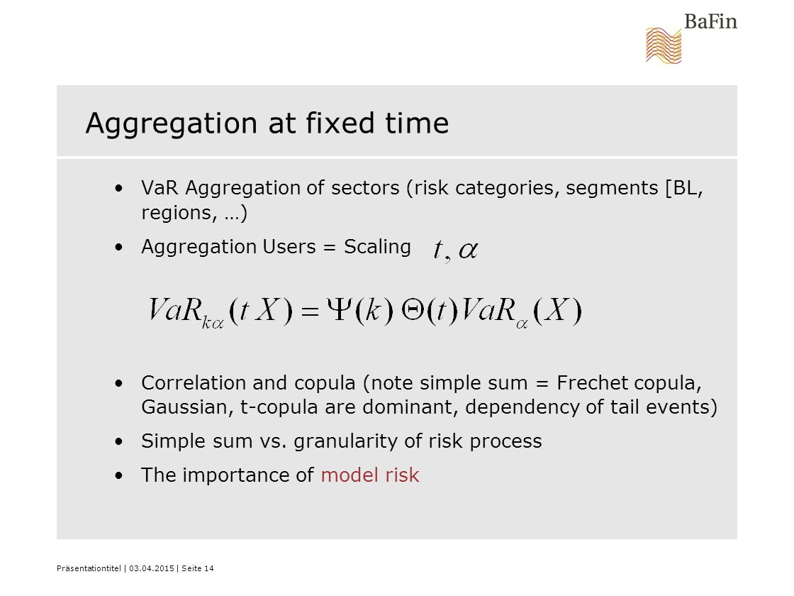 Präsentationtitel | 03.04.2015 | Seite 14 Aggregation at fixed time VaR Aggregation of sectors (risk categories, segments [BL, regions, …) Aggregation Users = Scaling Correlation and copula (note simple sum = Frechet copula, Gaussian, t-copula are dominant, dependency of tail events) Simple sum vs.