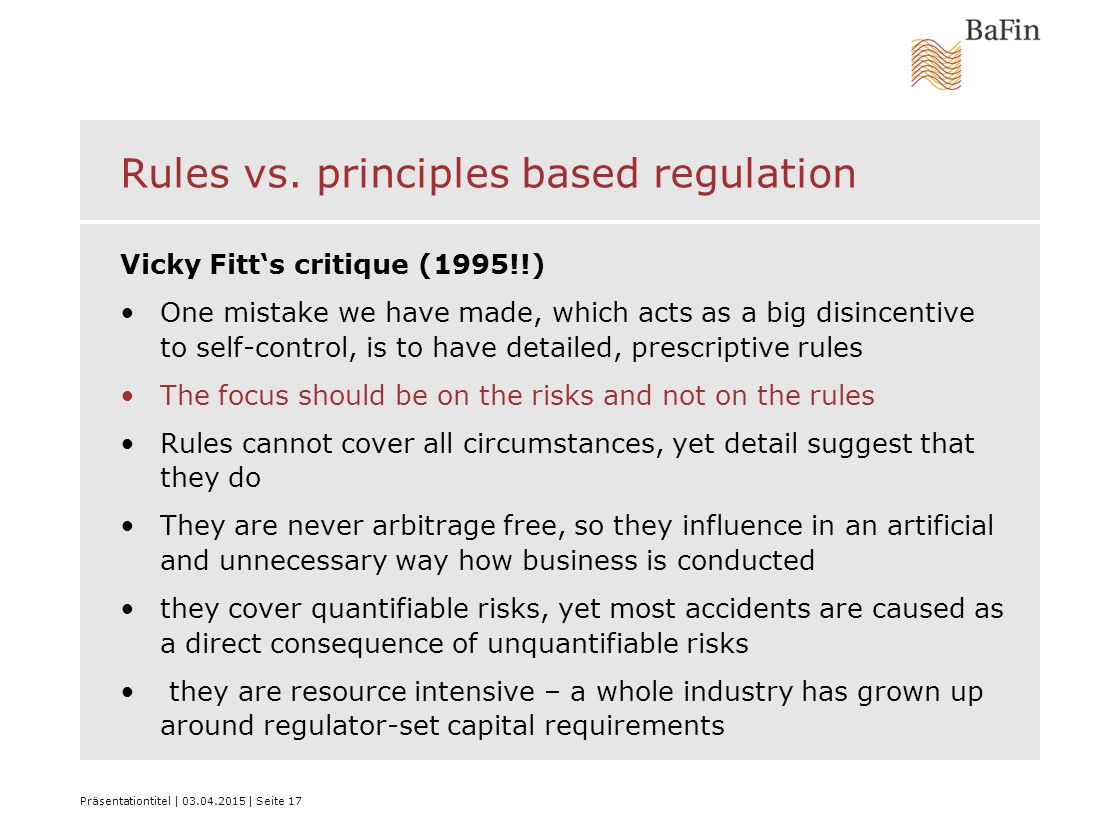 Präsentationtitel | 03.04.2015 | Seite 17 Rules vs. principles based regulation Vicky Fitt's critique (1995!!) One mistake we have made, which acts as