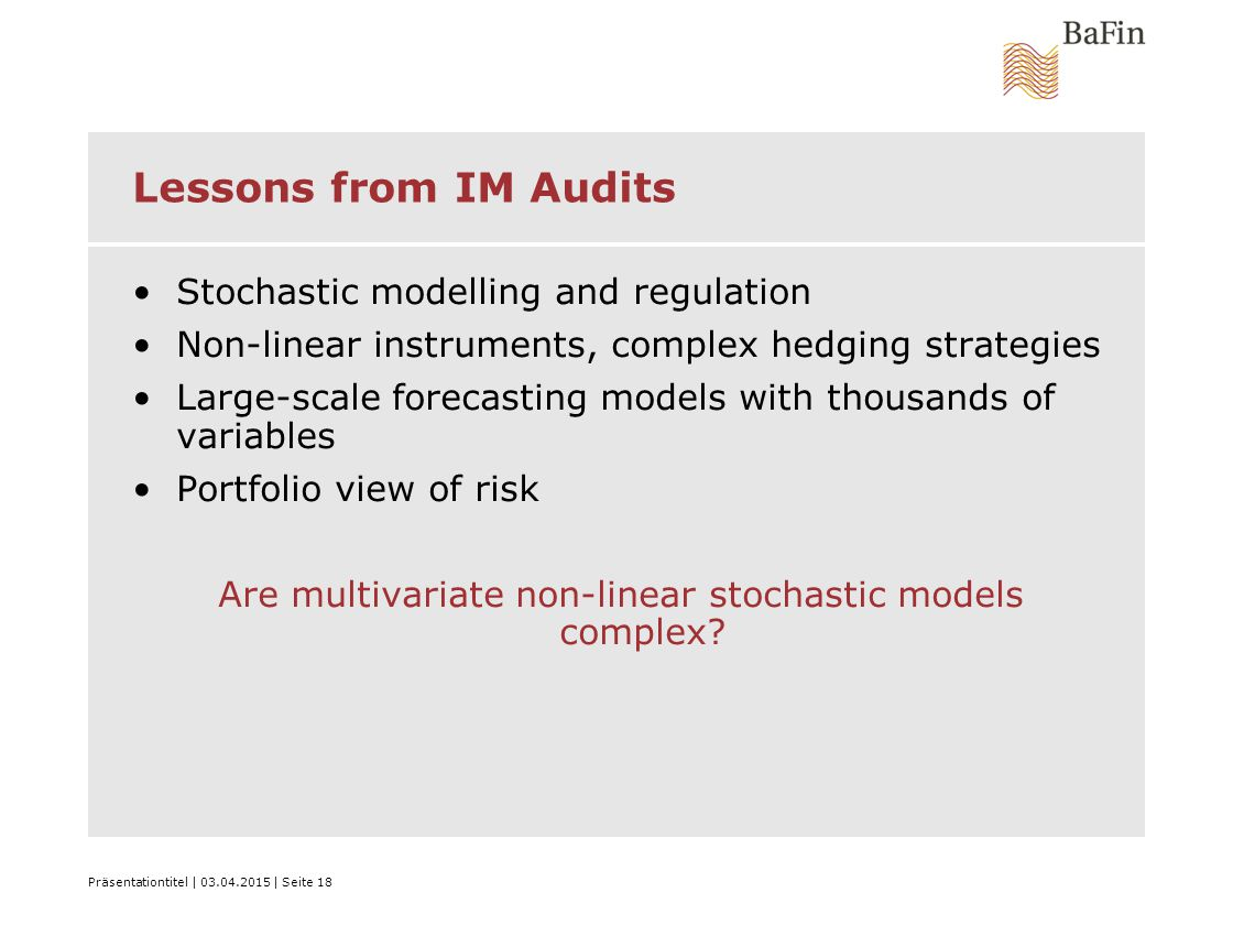Präsentationtitel | 03.04.2015 | Seite 18 Lessons from IM Audits Stochastic modelling and regulation Non-linear instruments, complex hedging strategies Large-scale forecasting models with thousands of variables Portfolio view of risk Are multivariate non-linear stochastic models complex