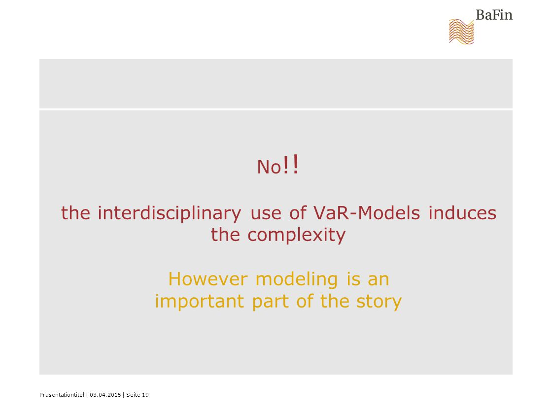 Präsentationtitel | 03.04.2015 | Seite 19 No ! ! the interdisciplinary use of VaR-Models induces the complexity However modeling is an important part