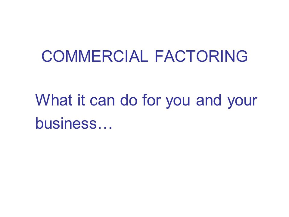 COMMERCIAL FACTORING What it can do for you and your business…