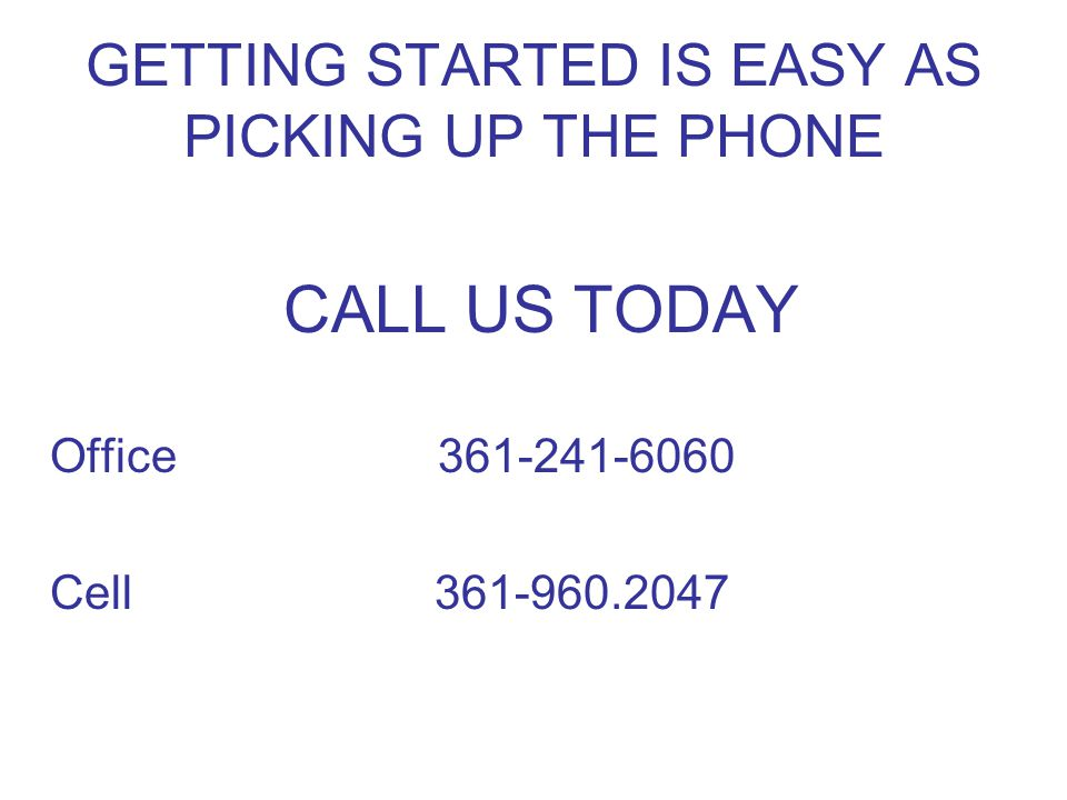 GETTING STARTED IS EASY AS PICKING UP THE PHONE CALL US TODAY Office361-241-6060 Cell 361-960.2047