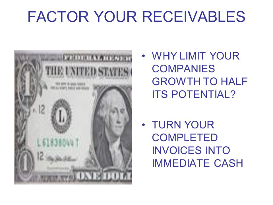FACTOR YOUR RECEIVABLES WHY LIMIT YOUR COMPANIES GROWTH TO HALF ITS POTENTIAL.