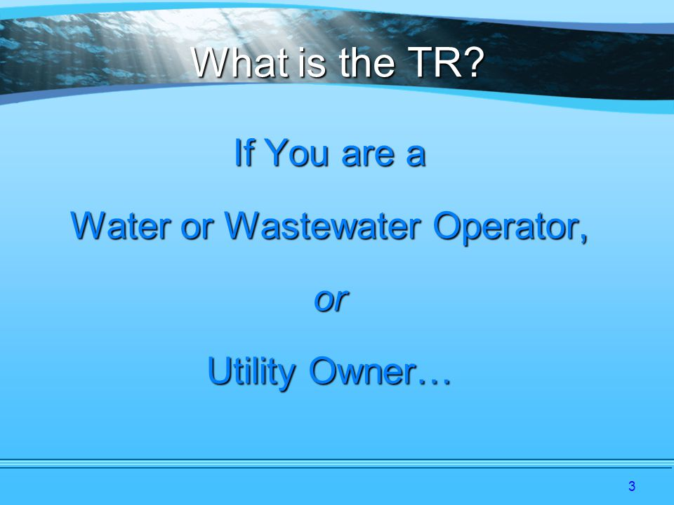3 What is the TR If You are a Water or Wastewater Operator, or Utility Owner…