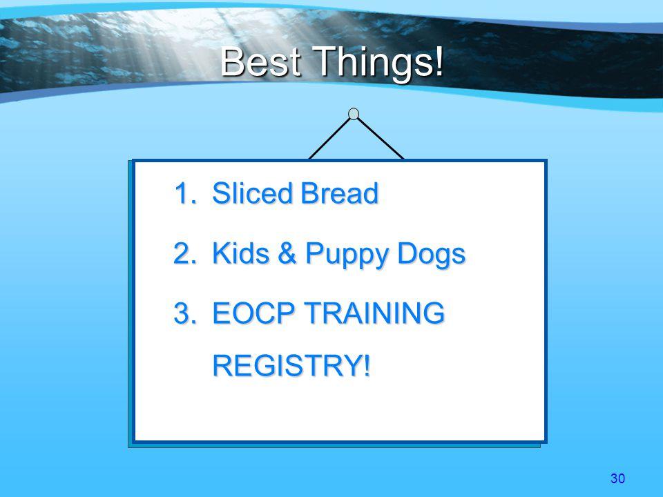 30 Best Things! 1.S liced Bread 2.K ids & Puppy Dogs 3.E OCP TRAINING REGISTRY!