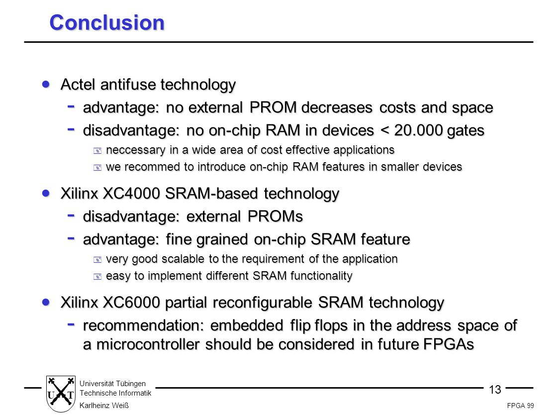 FPGA 99 13 Universität Tübingen Technische Informatik Karlheinz Weiß UT Conclusion  Actel antifuse technology - advantage: no external PROM decreases costs and space - disadvantage: no on-chip RAM in devices < 20.000 gates + neccessary in a wide area of cost effective applications + we recommed to introduce on-chip RAM features in smaller devices  Xilinx XC4000 SRAM-based technology - disadvantage: external PROMs - advantage: fine grained on-chip SRAM feature + very good scalable to the requirement of the application + easy to implement different SRAM functionality  Xilinx XC6000 partial reconfigurable SRAM technology - recommendation: embedded flip flops in the address space of a microcontroller should be considered in future FPGAs