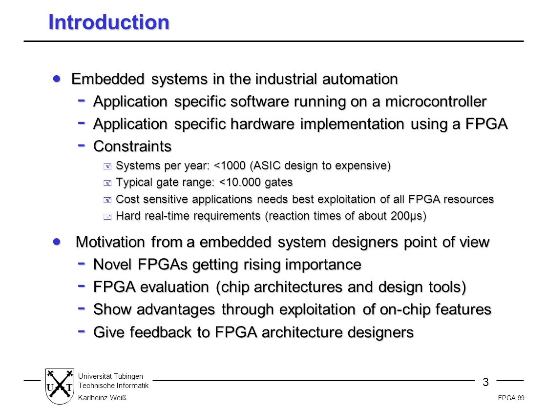 FPGA 99 3 Universität Tübingen Technische Informatik Karlheinz Weiß UT Introduction  Embedded systems in the industrial automation - Application specific software running on a microcontroller - Application specific hardware implementation using a FPGA - Constraints + Systems per year: <1000 (ASIC design to expensive) + Typical gate range: <10.000 gates + Cost sensitive applications needs best exploitation of all FPGA resources + Hard real-time requirements (reaction times of about 200µs)  Motivation from a embedded system designers point of view - Novel FPGAs getting rising importance - FPGA evaluation (chip architectures and design tools) - Show advantages through exploitation of on-chip features - Give feedback to FPGA architecture designers