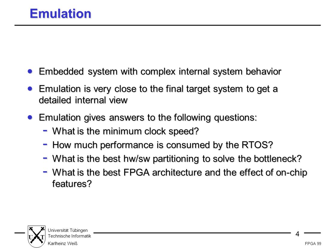 FPGA 99 4 Universität Tübingen Technische Informatik Karlheinz Weiß UT Emulation  Embedded system with complex internal system behavior  Emulation is very close to the final target system to get a detailed internal view  Emulation gives answers to the following questions: - What is the minimum clock speed.