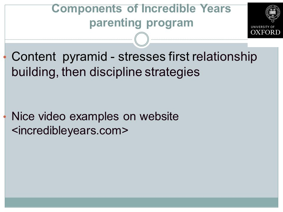 Components of Incredible Years parenting program Content pyramid - stresses first relationship building, then discipline strategies Nice video examples on website