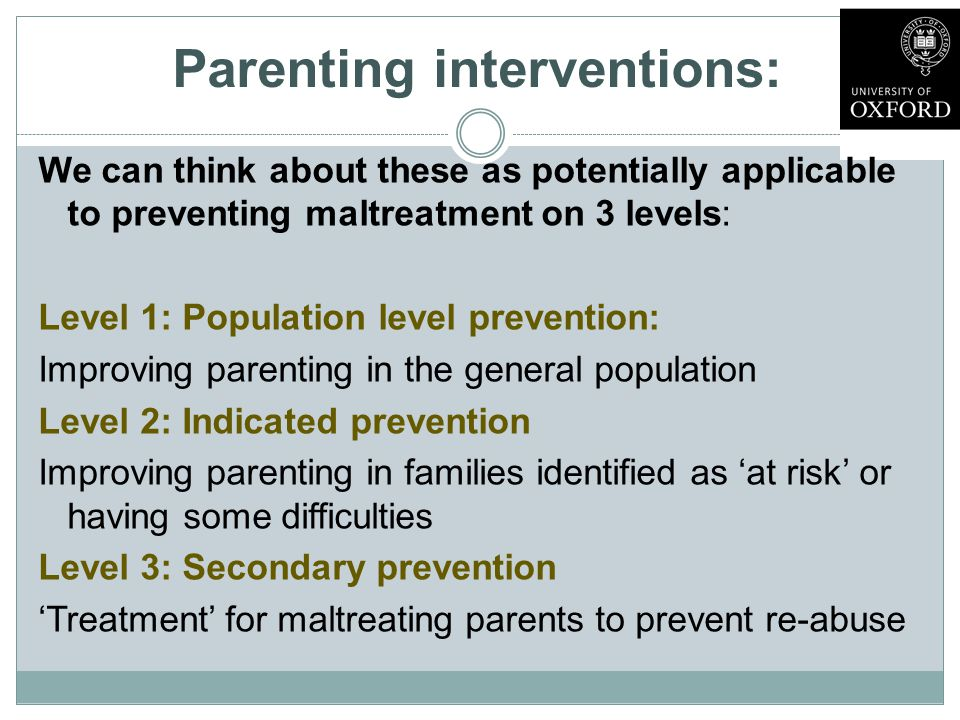 Parenting interventions: We can think about these as potentially applicable to preventing maltreatment on 3 levels: Level 1: Population level prevention: Improving parenting in the general population Level 2: Indicated prevention Improving parenting in families identified as 'at risk' or having some difficulties Level 3: Secondary prevention 'Treatment' for maltreating parents to prevent re-abuse