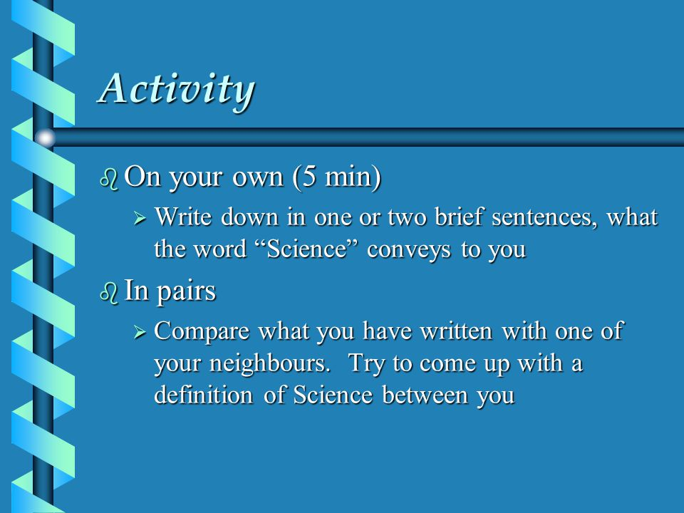Activity b On your own (5 min)  Write down in one or two brief sentences, what the word Science conveys to you b In pairs  Compare what you have written with one of your neighbours.