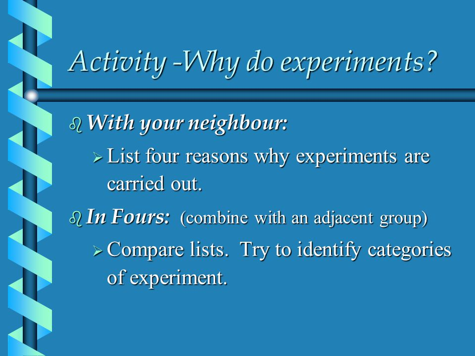 Activity -Why do experiments?  With your neighbour:  List four reasons why experiments are carried out.  In Fours: (combine with an adjacent group)