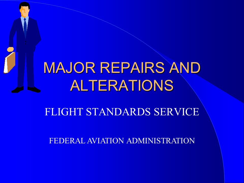 MAJOR REPAIRS AND ALTERATIONS FLIGHT STANDARDS SERVICE FEDERAL AVIATION ADMINISTRATION