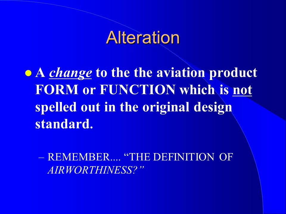 Alteration l A change to the the aviation product FORM or FUNCTION which is not spelled out in the original design standard.