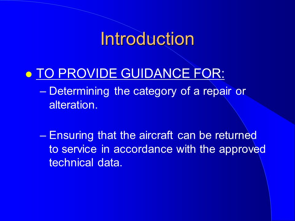 Introduction l TO PROVIDE GUIDANCE FOR: –Determining the category of a repair or alteration.