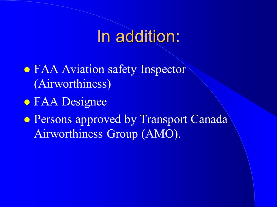 In addition: l FAA Aviation safety Inspector (Airworthiness) l FAA Designee l Persons approved by Transport Canada Airworthiness Group (AMO).