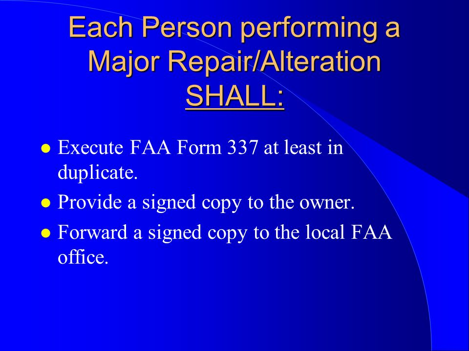 Each Person performing a Major Repair/Alteration SHALL: l Execute FAA Form 337 at least in duplicate.