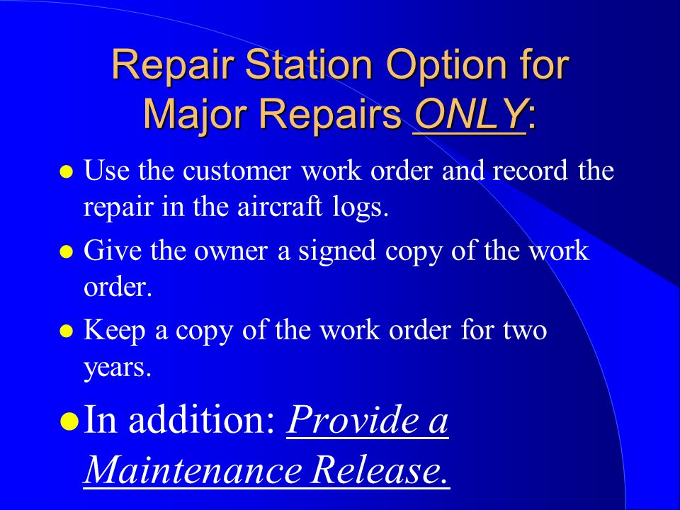 Repair Station Option for Major Repairs ONLY: l Use the customer work order and record the repair in the aircraft logs.